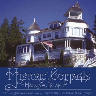 Historic Cottages of Mackinac Island By Stites, Susan/ Sterling, Lea Ann/ Sterling, Lanny (PHT)/ Sterling, Lea Ann (PHT)